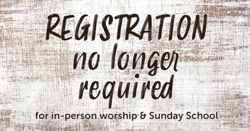 REGISTRATION IS NO LONGER REQUIRED FOR IN-PERSON WORSHIP OR SUNDAY SCHOOL.